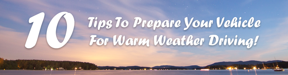 10 Tips to prepare your vehicle for warm weather!